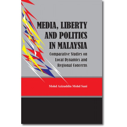 Media, Liberty and Politics in Malaysia: Comparative Studies on Local Dynamics and Regional Concerns