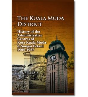 The Kuala Muda District : History of the Administrative Centres of Kota Kuala Muda & Sungai Petani, 1905-1957